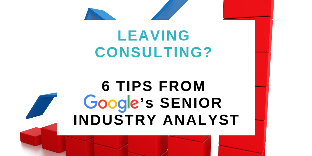 Leaving Consulting? 6 Tips from Google's senior industry analyst